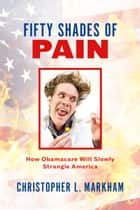 Fifty Shades of Pain - How Obamacare Will Slowly Strangle America ebook by Chris Markham