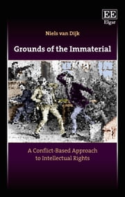 Grounds of the Immaterial - A Conflict-Based Approach to Intellectual Rights ebook by Niels van Dijk