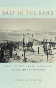 Salt in the Sand - Memory, Violence, and the Nation-State in Chile, 1890 to the Present ebook by Lessie  Jo Frazier,Julia Adams,George Steinmetz