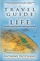 A Travel Guide to Life - Transforming Yourself from Head to Soul ebook by Anthony DeStefano