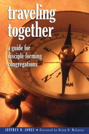 Traveling Together - A Guide for Disciple-Forming Congregations ebook by Jeffrey D. Jones, Director of Ministry Studies