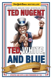 Ted, White, and Blue - The Nugent Manifesto ebook by Ted Nugent