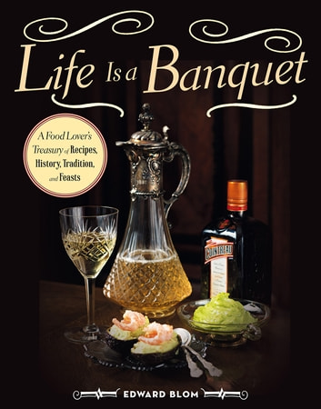 Life Is a Banquet - A Food Lover's Treasury of Recipes, History, Tradition, and Feasts ebook by Edward Blom