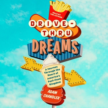 Drive-Thru Dreams - A Journey Through the Heart of America's Fast-Food Kingdom audiobook by Adam Chandler