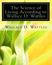 The Science of Living according to Wallace D. Wattles - The Science of Getting Rich The Science of Being Great The Science of Being Well ebook by Wallace D. Wattles, Authored by Z. El Bey
