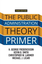 The Public Administration Theory Primer ebook by H. George Frederickson,Kevin B. Smith,Christopher W. Larimer,Michael J. Licari