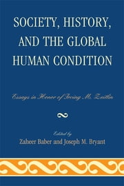 Society, History, and the Global Human Condition - Essays in Honor of Irving M. Zeitlin ebook by Zaheer Baber,Joseph M. Bryant,Robert J. Brym,Zaheer Baber,Guang Xia,Michael Zeitlin,Elijah Anderson,Maurice Zeitlin,Nedim Karakayali,John Keane,Parvin Ghorayshi,Randall Collins,Rod Nelson,Meir Amor,Andrew Eungi Kim,Irving M. Zeitlin,Professor Lord Anthony Giddens,J.I. Bakker