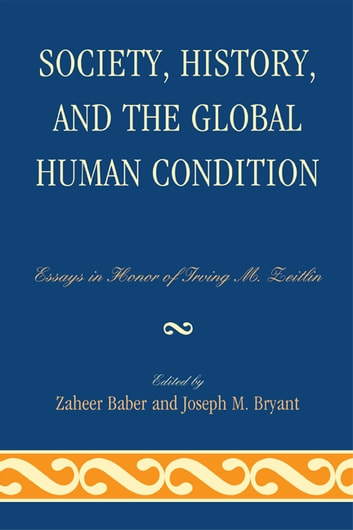 Society, History, and the Global Human Condition - Essays in Honor of Irving M. Zeitlin eBook by Robert J. Brym,Zaheer Baber,Guang Xia,Michael Zeitlin,Elijah Anderson,Maurice Zeitlin,Nedim Karakayali,Parvin Ghorayshi,Randall Collins,Rod Nelson,Meir Amor,Andrew Eungi Kim,Irving M. Zeitlin,Professor Lord Anthony Giddens,J.I. Bakker,John Keane, Professor of Politics, University of Sydney, Australia