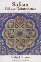 Sufism - Veil and Quintessence A New Translation with Selected Letters ebook by Frithjof Schuon, Seyyed Hossein Nasr, James Cutsinger