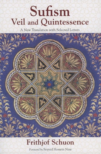 Sufism - Veil and Quintessence A New Translation with Selected Letters ebook by Frithjof Schuon,Seyyed Hossein Nasr,James Cutsinger