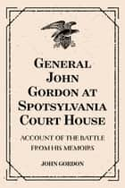 General John Gordon at Spotsylvania Court House: Account of the Battle from His Memoirs ebook by John Gordon