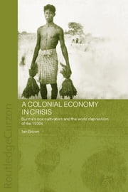 A Colonial Economy in Crisis - Burma's Rice Cultivators and the World Depression of the 1930s ebook by Ian Brown