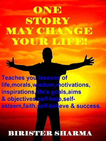 One Story May Change Your Life! (Teaches you lessons of life,morals,wisdom,motivations,inspirations, life's goals,aims and objectives,self-help,self-esteem,self-believe,self-control,happiness & success). ebook by Birister Sharma