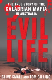 Evil Life - The true story of the Calabrian Mafia in Australia ebook by Clive Small,Tom Gilling