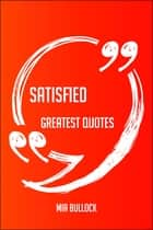 Satisfied Greatest Quotes - Quick, Short, Medium Or Long Quotes. Find The Perfect Satisfied Quotations For All Occasions - Spicing Up Letters, Speeches, And Everyday Conversations. ebook by Mia Bullock