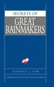 Secrets of Great Rainmakers - The Keys to Success and Wealth ebook by Jeffrey J. Fox