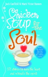 Chicken Soup For The Soul - 101 Stories to Open the Heart and Rekindle the Spirit ebook by Jack Canfield,Mark Victor Hansen