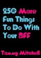 250 More Fun Things To Do With Your BFF ebook by Tammy Mitchell