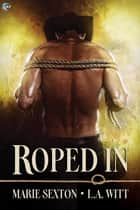 Roped In ebook by Marie Sexton, L.A. Witt