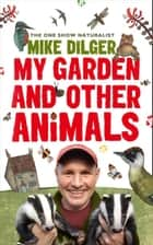 My Garden and Other Animals 電子書 by Mike Dilger, Christina Holvey