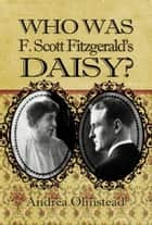 Who Was F. Scott Fitzgerald's Daisy? ebook by Andrea Olmstead