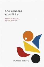 The Ethical Condition - Essays on Action, Person, and Value ebook by Michael Lambek