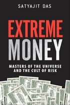 Extreme Money - Masters of the Universe and the Cult of Risk (Paperback) ebook by Satyajit Das