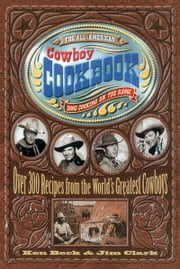 The All-American Cowboy Cookbook - Over 300 Recipes From the World's Greatest Cowboys ebook by Ken Beck