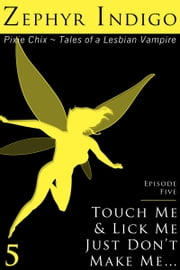 Touch Me and Lick Me, Just Don't Make Me… - Episode 5 ebook by Zephyr Indigo
