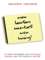 New Leaders Wanted: Now Hiring! 12 Kinds of People You Must Find, Seduce, Hire and Create a Job for ebook by Herrero, Leandro