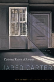 Darkened Rooms of Summer - New and Selected Poems ebook by Jared Carter,Ted Kooser