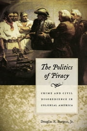 The Politics of Piracy - Crime and Civil Disobedience in Colonial America ebook by Douglas R. Burgess Jr.