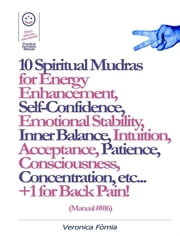 10 Spiritual Mudras for Energy Enhancement, Self-Confidence, Emotional Stability, Inner Balance, Acceptance, Patience, Consciousness, Intuition, Concentration etc... +1 for Back Pain! (Manual #016) ebook by Marco Vincenzo E Veronica Fòmia