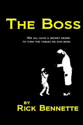 The Boss - We All Have A Secret Desire To Turn The Tablets On Our Boss. ebook by Rick Bennette