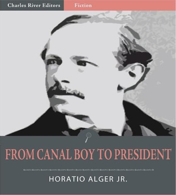 From Canal Boy to President: The Boyhood and Manhood of James Garfield (Illustrated Edition) ebook by Horatio Alger Jr.
