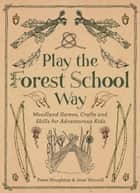 Play The Forest School Way - Woodland Games and Crafts for Adventurous Kids ebook by Peter Houghton, Jane Worroll