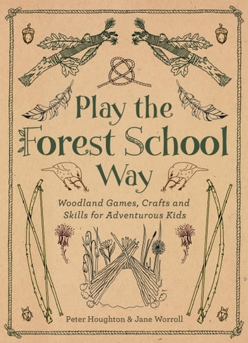 Play The Forest School Way - Woodland Games and Crafts for Adventurous Kids eBook by Peter Houghton,Jane Worroll