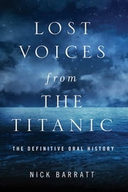Lost Voices from the Titanic - The Definitive Oral History ebook by Nick Barratt