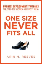 One Size Never Fits All - Business Development Strategies Tailored for Women (And Most Men) ebook by Arin N. Reeves