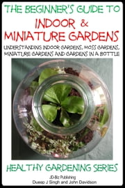 The Beginner's Guide to Indoor and Miniature Gardens ebook by Dueep Jyot Singh,John Davidson