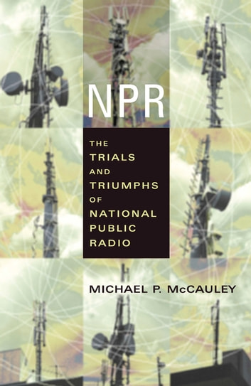 NPR - The Trials and Triumphs of National Public Radio ebook by Michael McCauley