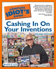 The Complete Idiot's Guide to Cashing In On Your Inventions, 2nd Edition ebook by Richard C. Levy
