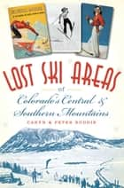 Lost Ski Areas of Colorado's Central and Southern Mountains ebook by Caryn Boddie, Peter Boddie