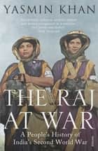 The Raj at War - A People's History of India's Second World War ebook by Yasmin Khan