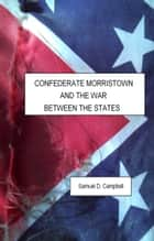 Confederate Morristown and the War Between the States ebook by Samuel Campbell