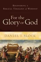 For the Glory of God ebook by Daniel I. Block