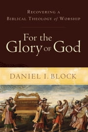 For the Glory of God - Recovering a Biblical Theology of Worship ebook by Daniel I. Block