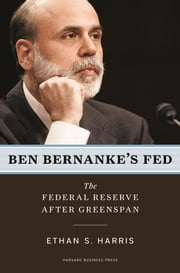 Ben Bernanke's Fed - The Federal Reserve After Greenspan ebook by Ethan S. Harris