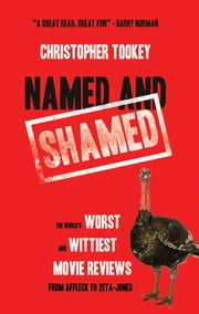 Named and Shamed - The World's Worst and Wittiest Movie Reviews From Affleck to Zeta-Jones ebook by Chris Tookey