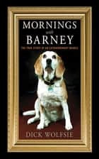 Mornings with Barney - The True Story of an Extraordinary Beagle ebook by Dick Wolfsie